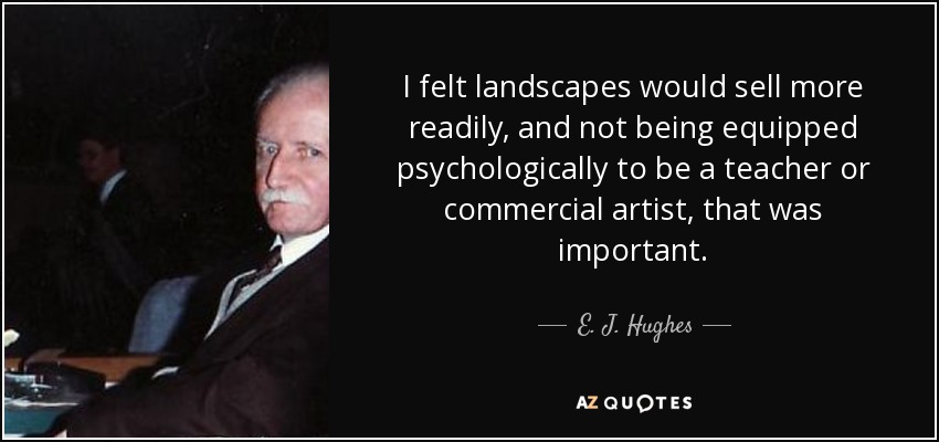 I felt landscapes would sell more readily, and not being equipped psychologically to be a teacher or commercial artist, that was important. - E. J. Hughes
