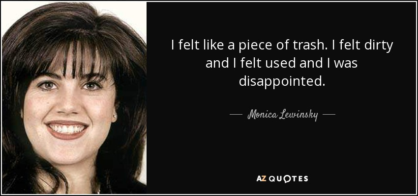 I felt like a piece of trash. I felt dirty and I felt used and I was disappointed. - Monica Lewinsky