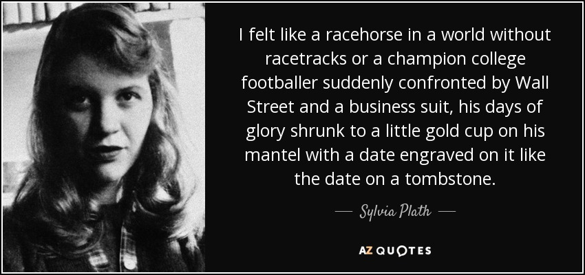 I felt like a racehorse in a world without racetracks or a champion college footballer suddenly confronted by Wall Street and a business suit, his days of glory shrunk to a little gold cup on his mantel with a date engraved on it like the date on a tombstone. - Sylvia Plath