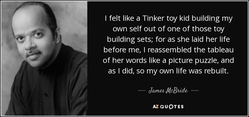 I felt like a Tinker toy kid building my own self out of one of those toy building sets; for as she laid her life before me, I reassembled the tableau of her words like a picture puzzle, and as I did, so my own life was rebuilt. - James McBride