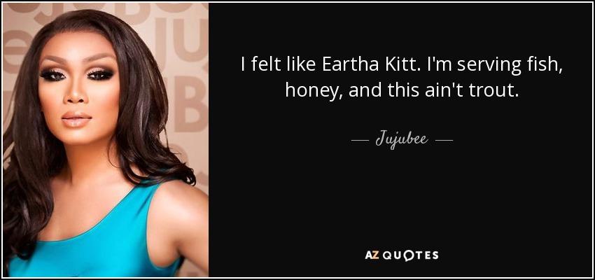 I felt like Eartha Kitt. I'm serving fish, honey, and this ain't trout. - Jujubee