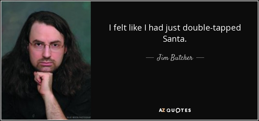 I felt like I had just double-tapped Santa. - Jim Butcher