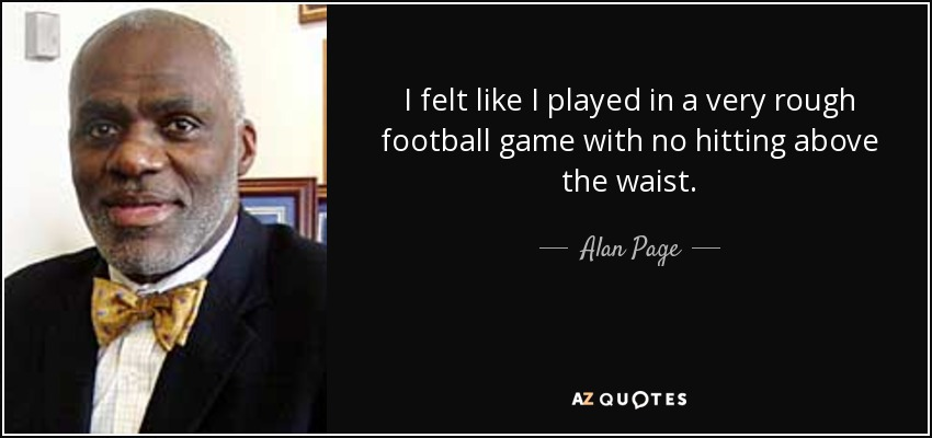 I felt like I played in a very rough football game with no hitting above the waist. - Alan Page
