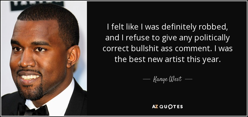 I felt like I was definitely robbed, and I refuse to give any politically correct bullshit ass comment. I was the best new artist this year. - Kanye West