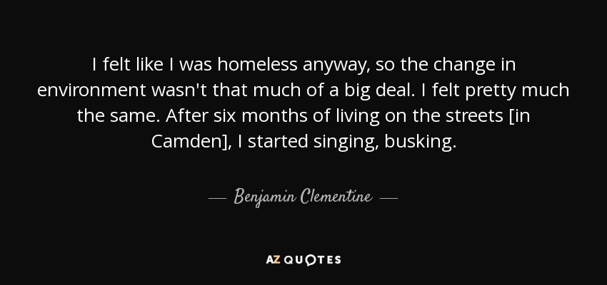 I felt like I was homeless anyway, so the change in environment wasn't that much of a big deal. I felt pretty much the same. After six months of living on the streets [in Camden], I started singing, busking. - Benjamin Clementine
