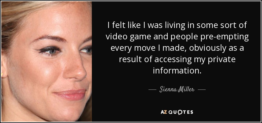 I felt like I was living in some sort of video game and people pre-empting every move I made, obviously as a result of accessing my private information. - Sienna Miller