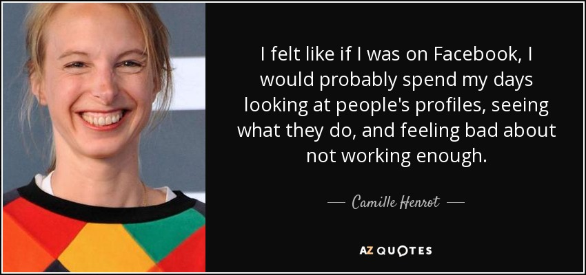 I felt like if I was on Facebook, I would probably spend my days looking at people's profiles, seeing what they do, and feeling bad about not working enough. - Camille Henrot