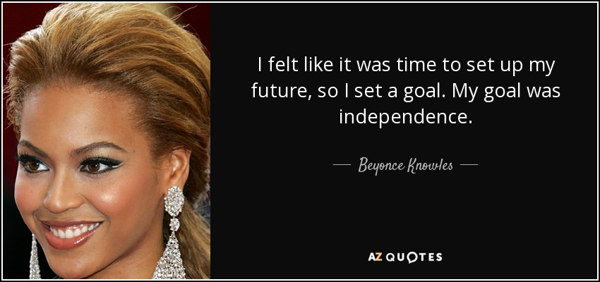 I felt like it was time to set up my future, so I set a goal. My goal was independence. - Beyonce Knowles
