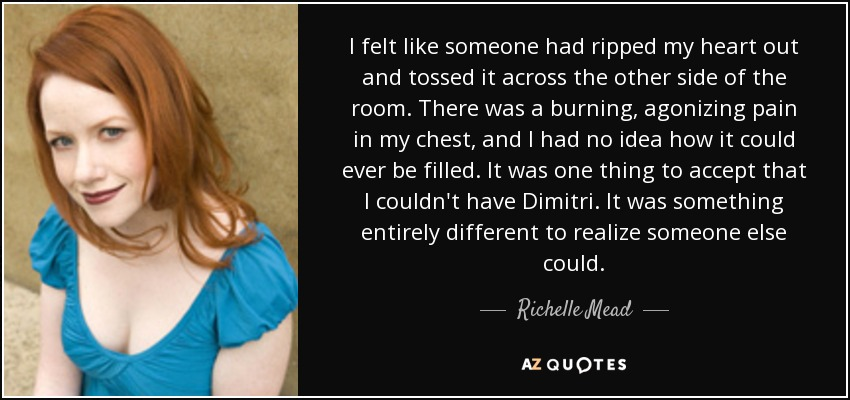 I felt like someone had ripped my heart out and tossed it across the other side of the room. There was a burning, agonizing pain in my chest, and I had no idea how it could ever be filled. It was one thing to accept that I couldn't have Dimitri. It was something entirely different to realize someone else could. - Richelle Mead