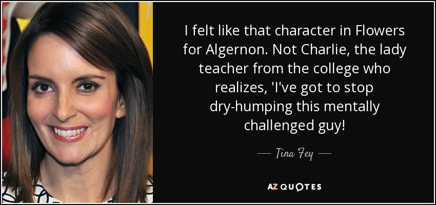 I Felt Like That Character In Flowers For Algernon Not Charlie The Lady Teacher