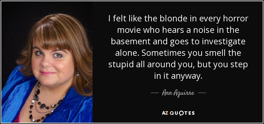 I felt like the blonde in every horror movie who hears a noise in the basement and goes to investigate alone. Sometimes you smell the stupid all around you, but you step in it anyway. - Ann Aguirre