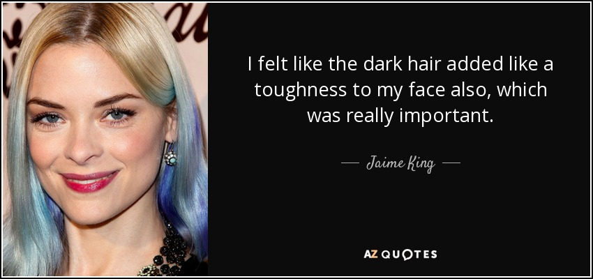 I felt like the dark hair added like a toughness to my face also, which was really important - Jaime King