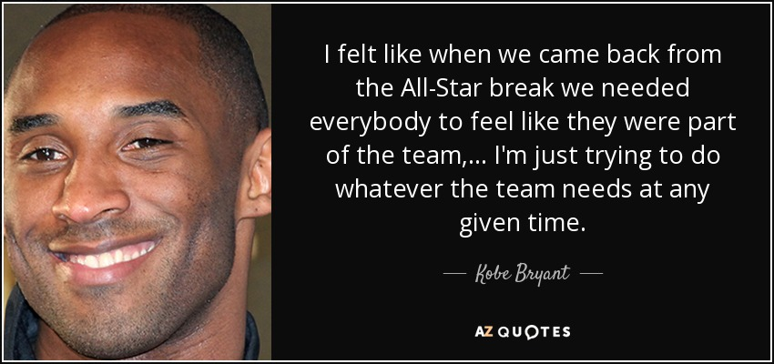 I felt like when we came back from the All-Star break we needed everybody to feel like they were part of the team, ... I'm just trying to do whatever the team needs at any given time. - Kobe Bryant