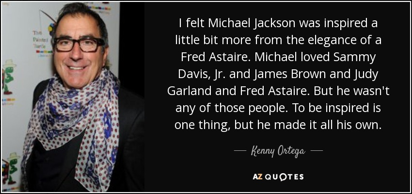 I felt Michael Jackson was inspired a little bit more from the elegance of a Fred Astaire. Michael loved Sammy Davis, Jr. and James Brown and Judy Garland and Fred Astaire. But he wasn't any of those people. To be inspired is one thing, but he made it all his own. - Kenny Ortega