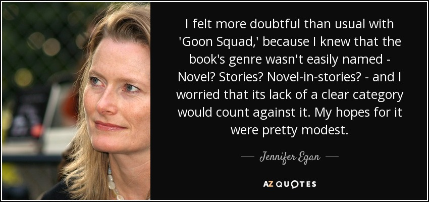 I felt more doubtful than usual with 'Goon Squad,' because I knew that the book's genre wasn't easily named - Novel? Stories? Novel-in-stories? - and I worried that its lack of a clear category would count against it. My hopes for it were pretty modest. - Jennifer Egan