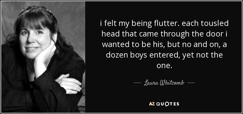 i felt my being flutter. each tousled head that came through the door i wanted to be his, but no and on, a dozen boys entered, yet not the one. - Laura Whitcomb