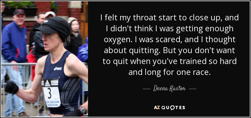 I felt my throat start to close up, and I didn't think I was getting enough oxygen. I was scared, and I thought about quitting. But you don't want to quit when you've trained so hard and long for one race. - Deena Kastor