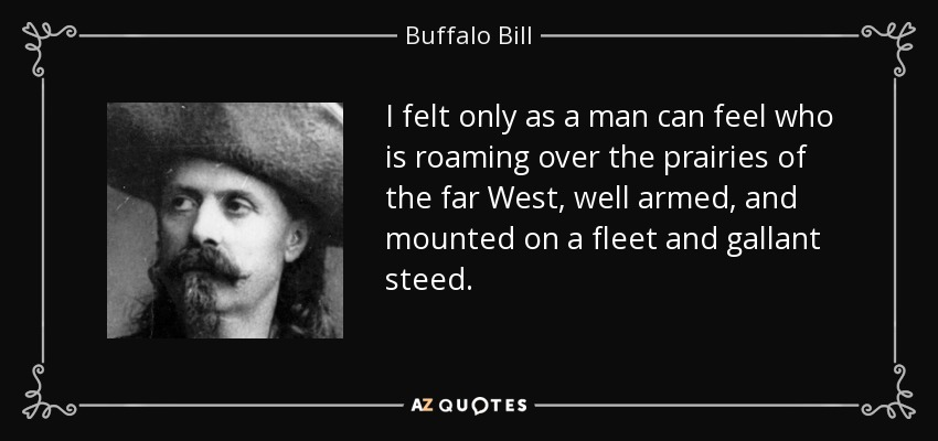 I felt only as a man can feel who is roaming over the prairies of the far West, well armed, and mounted on a fleet and gallant steed. - Buffalo Bill