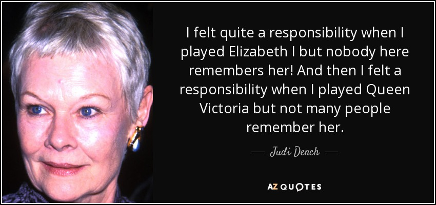 I felt quite a responsibility when I played Elizabeth I but nobody here remembers her! And then I felt a responsibility when I played Queen Victoria but not many people remember her. - Judi Dench