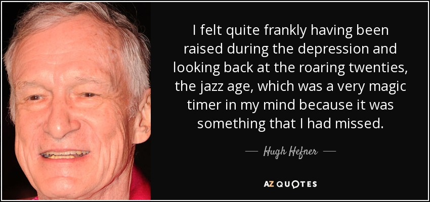 I felt quite frankly having been raised during the depression and looking back at the roaring twenties, the jazz age, which was a very magic timer in my mind because it was something that I had missed. - Hugh Hefner