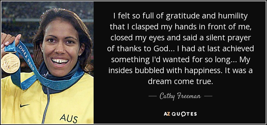 I felt so full of gratitude and humility that I clasped my hands in front of me, closed my eyes and said a silent prayer of thanks to God... I had at last achieved something I'd wanted for so long... My insides bubbled with happiness. It was a dream come true. - Cathy Freeman