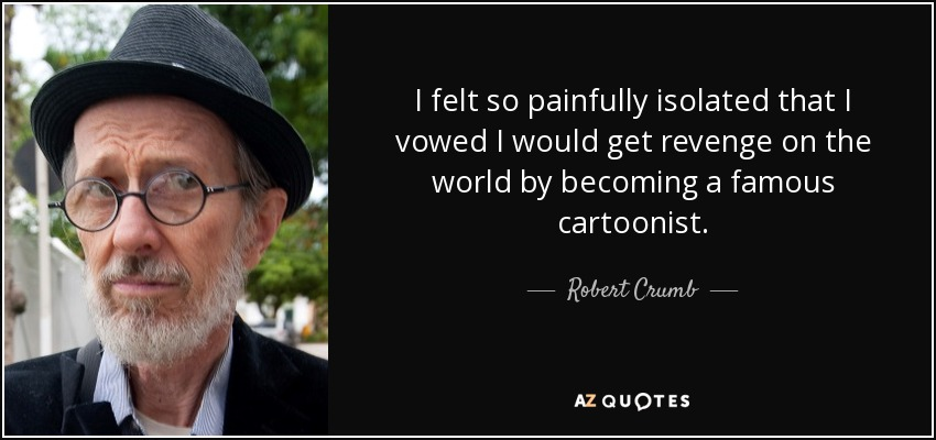 I felt so painfully isolated that I vowed I would get revenge on the world by becoming a famous cartoonist. - Robert Crumb