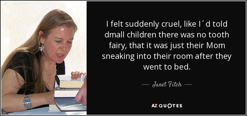 I felt suddenly cruel, like I´d told dmall children there was no tooth fairy, that it was just their Mom sneaking into their room after they went to bed. - Janet Fitch