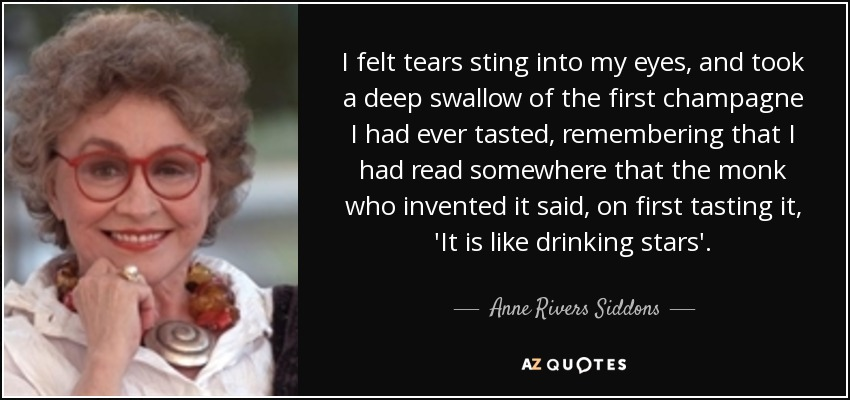 I felt tears sting into my eyes, and took a deep swallow of the first champagne I had ever tasted, remembering that I had read somewhere that the monk who invented it said, on first tasting it, 'It is like drinking stars'. - Anne Rivers Siddons