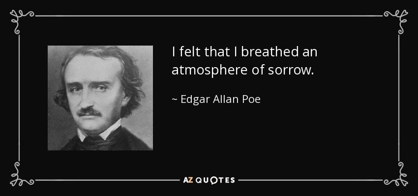 I felt that I breathed an atmosphere of sorrow. - Edgar Allan Poe