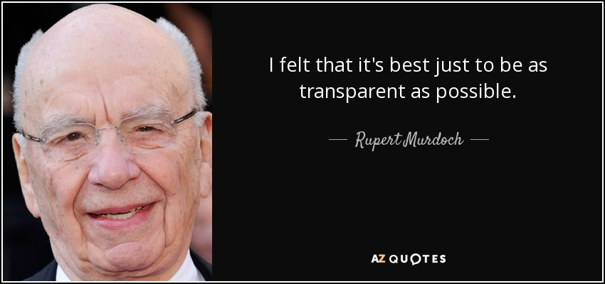 I felt that it's best just to be as transparent as possible. - Rupert Murdoch
