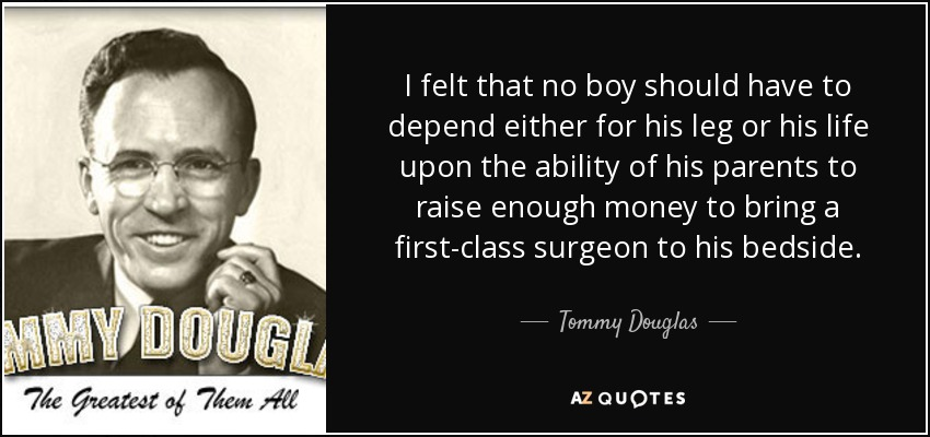 I felt that no boy should have to depend either for his leg or his life upon the ability of his parents to raise enough money to bring a first-class surgeon to his bedside. - Tommy Douglas