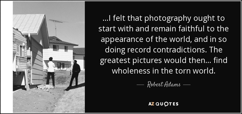 ...I felt that photography ought to start with and remain faithful to the appearance of the world, and in so doing record contradictions. The greatest pictures would then... find wholeness in the torn world. - Robert Adams