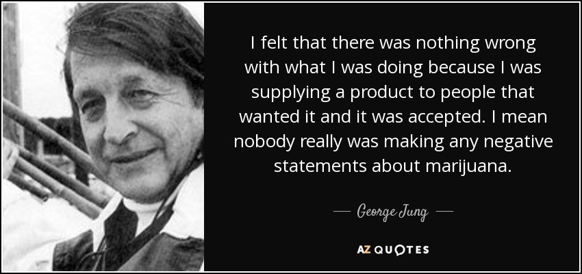 I felt that there was nothing wrong with what I was doing because I was supplying a product to people that wanted it and it was accepted. I mean nobody really was making any negative statements about marijuana. - George Jung