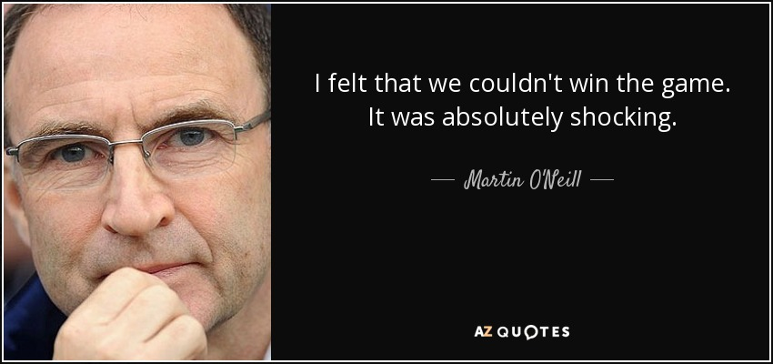 I felt that we couldn't win the game. It was absolutely shocking. - Martin O'Neill