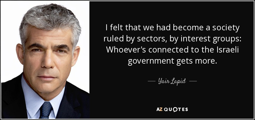 I felt that we had become a society ruled by sectors, by interest groups: Whoever's connected to the Israeli government gets more. - Yair Lapid