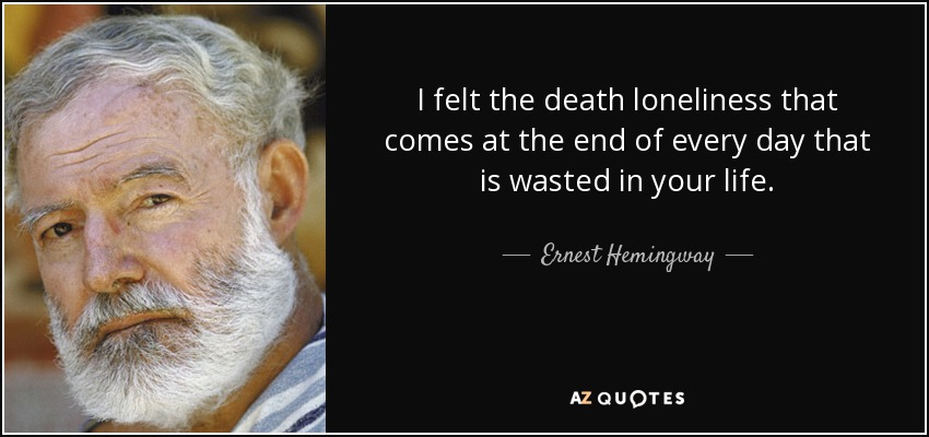 I felt the death loneliness that comes at the end of every day that is wasted in your life. - Ernest Hemingway