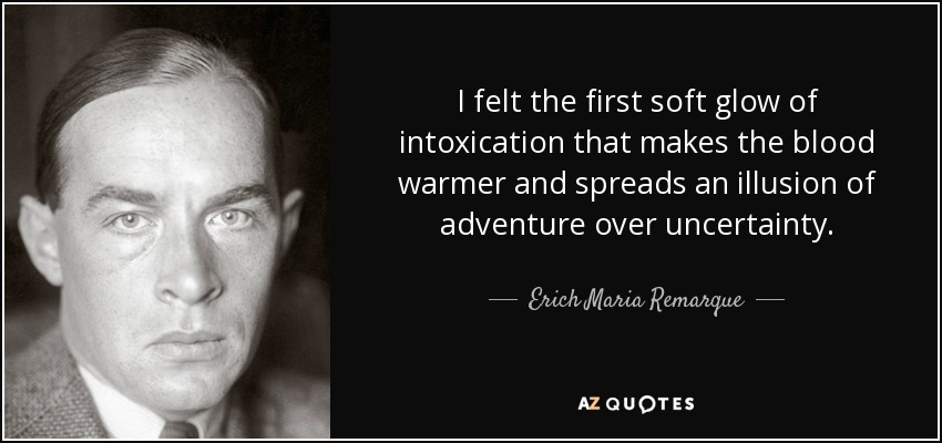 I felt the first soft glow of intoxication that makes the blood warmer and spreads an illusion of adventure over uncertainty. - Erich Maria Remarque