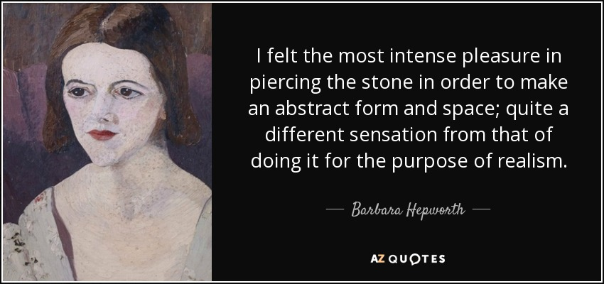 I felt the most intense pleasure in piercing the stone in order to make an abstract form and space; quite a different sensation from that of doing it for the purpose of realism. - Barbara Hepworth