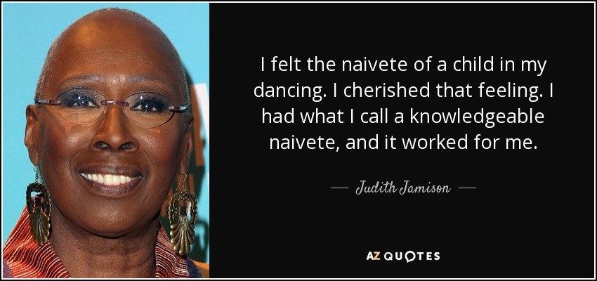 I felt the naivete of a child in my dancing. I cherished that feeling. I had what I call a knowledgeable naivete, and it worked for me. - Judith Jamison