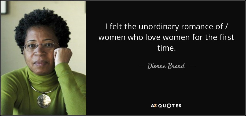 I felt the unordinary romance of / women who love women for the first time. - Dionne Brand