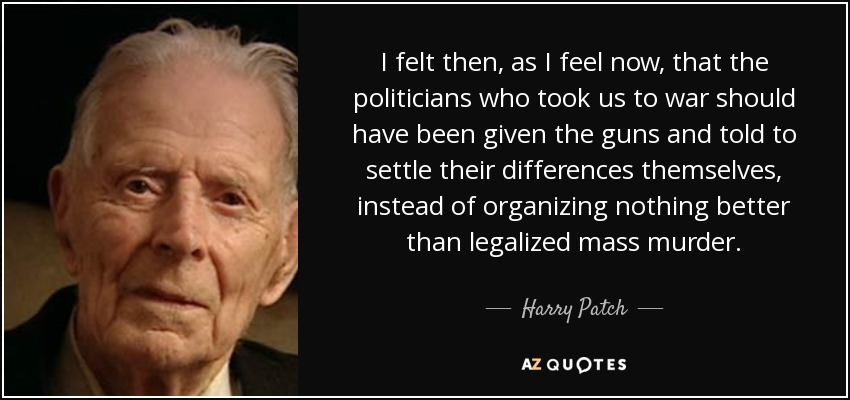I felt then, as I feel now, that the politicians who took us to war should have been given the guns and told to settle their differences themselves, instead of organizing nothing better than legalized mass murder. - Harry Patch