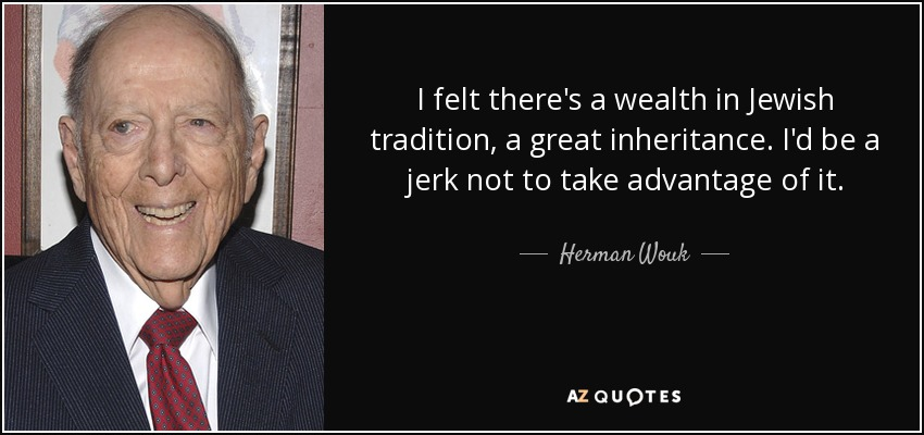 I felt there's a wealth in Jewish tradition, a great inheritance. I'd be a jerk not to take advantage of it. - Herman Wouk