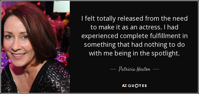 I felt totally released from the need to make it as an actress. I had experienced complete fulfillment in something that had nothing to do with me being in the spotlight. - Patricia Heaton