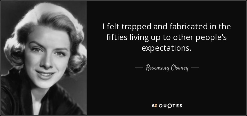 I felt trapped and fabricated in the fifties living up to other people's expectations. - Rosemary Clooney