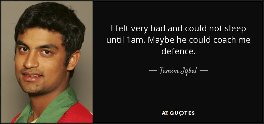 I felt very bad and could not sleep until 1am. Maybe he could coach me defence. - Tamim Iqbal
