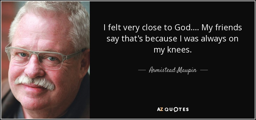 I felt very close to God.... My friends say that's because I was always on my knees. - Armistead Maupin