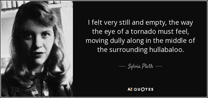 I felt very still and empty, the way the eye of a tornado must feel, moving dully along in the middle of the surrounding hullabaloo. - Sylvia Plath