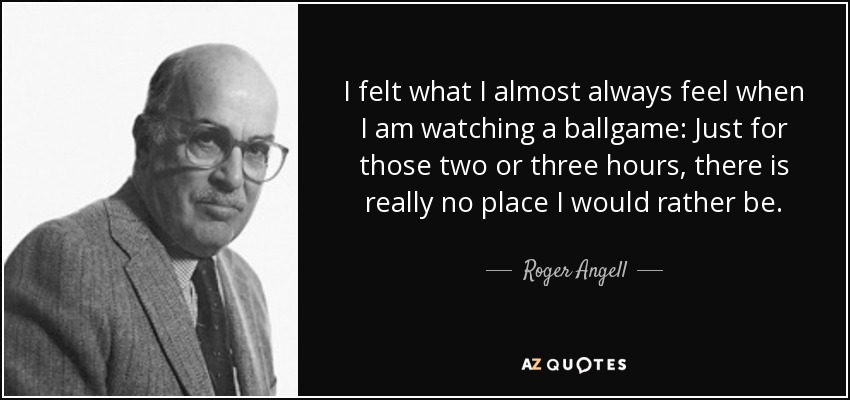 I felt what I almost always feel when I am watching a ballgame: Just for those two or three hours, there is really no place I would rather be. - Roger Angell
