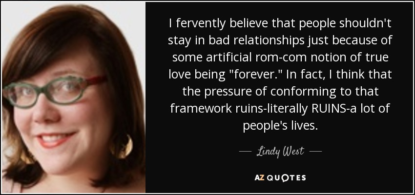 I fervently believe that people shouldn't stay in bad relationships just because of some artificial rom-com notion of true love being
