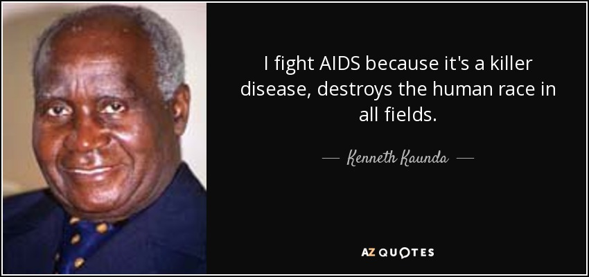 I fight AIDS because it's a killer disease, destroys the human race in all fields. - Kenneth Kaunda